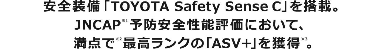 安全装備「TOYOTA Safety Sense C」を搭載。JNCAP 予防安全性能評価において、満点で最高ランクの「ASV+」を獲得。