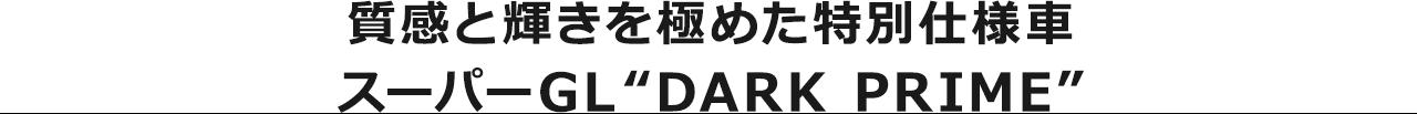 """質感と輝きを極めた特別仕様車 スーパーGL""""DARK PRIME"""""""