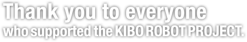 Thank you to everyone who supported the KIBO ROBOT PROJECT.