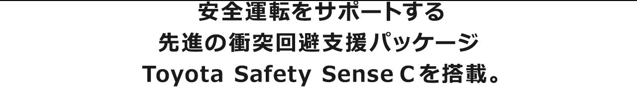 安全運転をサポートする先進の衝突回避支援パッケージToyota Safety Sense Cを搭載。