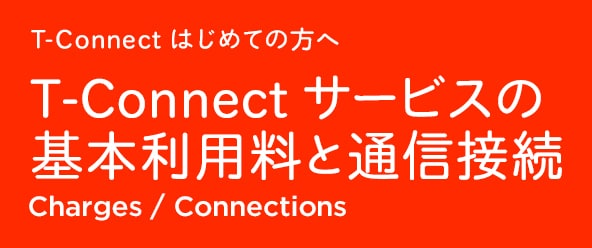 T-Connect はじめての方へ T-Connect サービスの基本利用料と通信接続 Charges / Connections